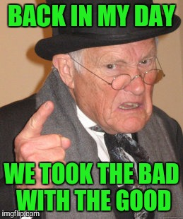 Back In My Day Meme | BACK IN MY DAY WE TOOK THE BAD WITH THE GOOD | image tagged in memes,back in my day | made w/ Imgflip meme maker