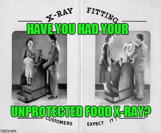 Free X-Ray With New Shoe Purchase! - Old Ad Week - A Swiggys-back Event | HAVE YOU HAD YOUR UNPROTECTED FOOD X-RAY? | image tagged in old ad week,swiggys-back,stupid autocorrect keeps changing swiggy to dwight,xray,new shoes | made w/ Imgflip meme maker
