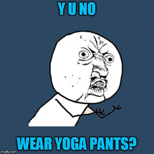 Y U No Meme | Y U NO WEAR YOGA PANTS? | image tagged in memes,y u no | made w/ Imgflip meme maker