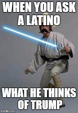 mexican luke |  WHEN YOU ASK A LATINO; WHAT HE THINKS OF TRUMP | image tagged in mexican luke | made w/ Imgflip meme maker