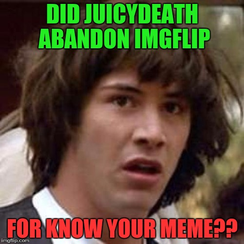 Friends | DID JUICYDEATH ABANDON IMGFLIP FOR KNOW YOUR MEME?? | image tagged in memes,conspiracy keanu,juicydeath1025 | made w/ Imgflip meme maker