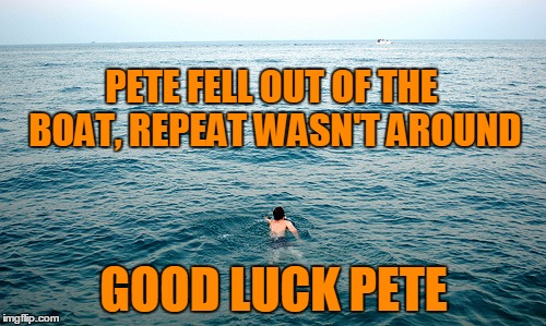 When No One Is Around To Repeat | PETE FELL OUT OF THE BOAT, REPEAT WASN'T AROUND GOOD LUCK PETE | image tagged in memes,pete and repeat,no repeat,tammyfaye,hope you can swim | made w/ Imgflip meme maker