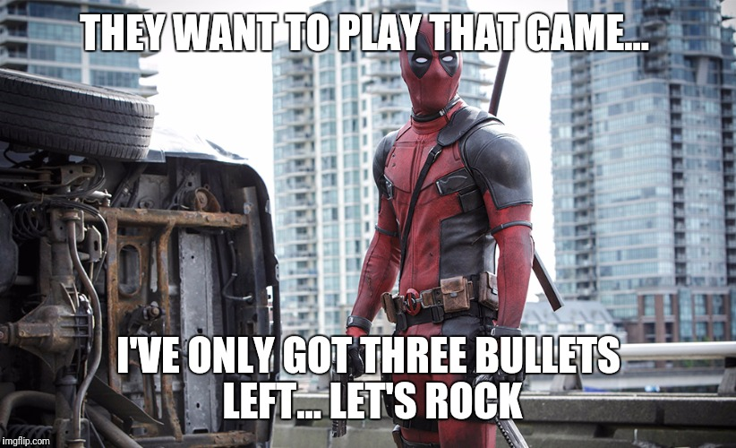 THEY WANT TO PLAY THAT GAME... I'VE ONLY GOT THREE BULLETS LEFT... LET'S ROCK | made w/ Imgflip meme maker