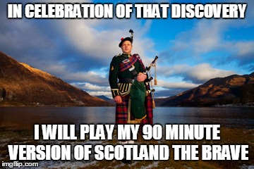 IN CELEBRATION OF THAT DISCOVERY I WILL PLAY MY 90 MINUTE VERSION OF SCOTLAND THE BRAVE | made w/ Imgflip meme maker