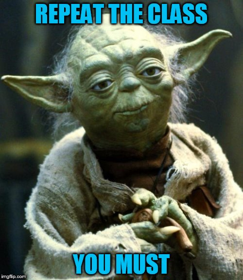 Star Wars Yoda Meme | REPEAT THE CLASS YOU MUST | image tagged in memes,star wars yoda | made w/ Imgflip meme maker
