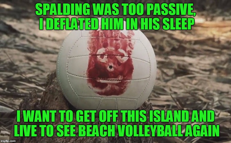 SPALDING WAS TOO PASSIVE, I DEFLATED HIM IN HIS SLEEP I WANT TO GET OFF THIS ISLAND AND LIVE TO SEE BEACH VOLLEYBALL AGAIN | made w/ Imgflip meme maker