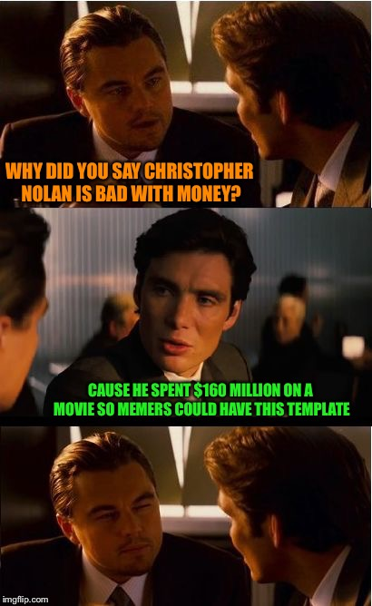 Inception Meme | WHY DID YOU SAY CHRISTOPHER NOLAN IS BAD WITH MONEY? CAUSE HE SPENT $160 MILLION ON A MOVIE SO MEMERS COULD HAVE THIS TEMPLATE | image tagged in memes,inception | made w/ Imgflip meme maker