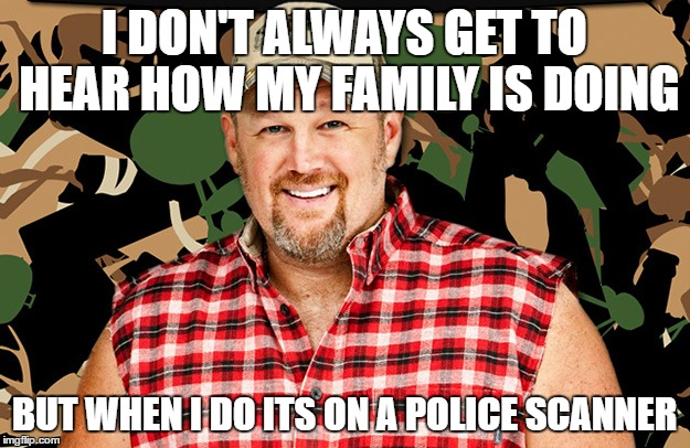 larry the cable guy |  I DON'T ALWAYS GET TO HEAR HOW MY FAMILY IS DOING; BUT WHEN I DO ITS ON A POLICE SCANNER | image tagged in white trash | made w/ Imgflip meme maker