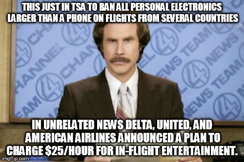 things that make you go hmmmmm. | THIS JUST IN TSA TO BAN ALL PERSONAL ELECTRONICS LARGER THAN A PHONE ON FLIGHTS FROM SEVERAL COUNTRIES IN UNRELATED NEWS DELTA, UNITED, AND  | image tagged in memes,ron burgundy,tsa,terrorism,travel ban | made w/ Imgflip meme maker