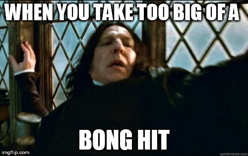 Snape Meme | WHEN YOU TAKE TOO BIG OF A BONG HIT | image tagged in memes,snape | made w/ Imgflip meme maker