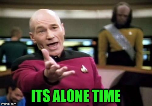 Picard Wtf Meme | ITS ALONE TIME | image tagged in memes,picard wtf | made w/ Imgflip meme maker