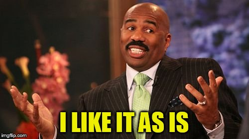 Steve Harvey Meme | I LIKE IT AS IS | image tagged in memes,steve harvey | made w/ Imgflip meme maker