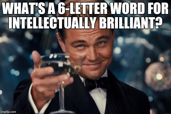 Leonardo Dicaprio Cheers Meme | WHAT'S A 6-LETTER WORD FOR INTELLECTUALLY BRILLIANT? | image tagged in memes,leonardo dicaprio cheers | made w/ Imgflip meme maker