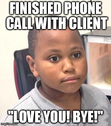 "Minor Mistake Marvin Meme | FINISHED PHONE CALL WITH CLIENT ""LOVE YOU! BYE!"" 