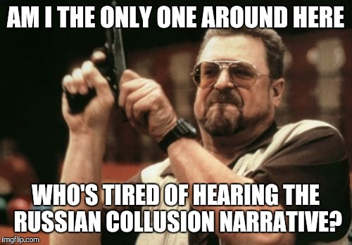 Present evidence or shut up already |  AM I THE ONLY ONE AROUND HERE; WHO'S TIRED OF HEARING THE RUSSIAN COLLUSION NARRATIVE? | image tagged in memes,am i the only one around here,the russians did it,russian hackers | made w/ Imgflip meme maker