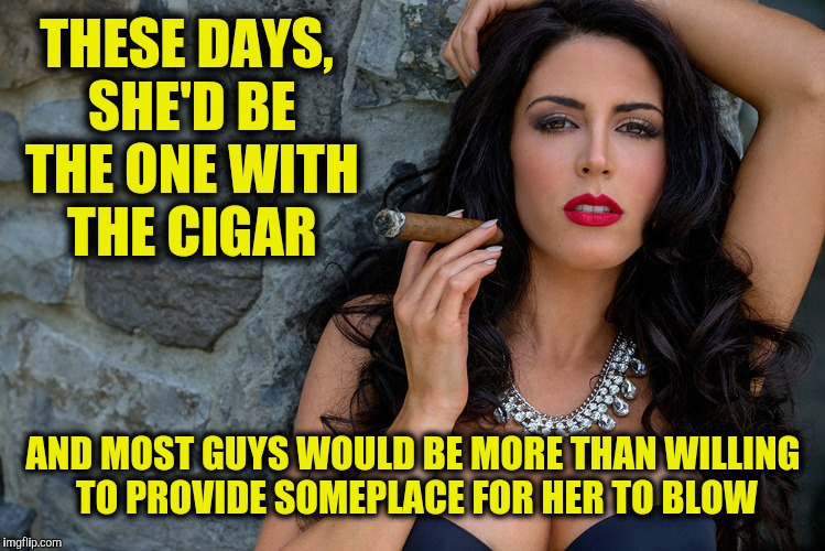 THESE DAYS, SHE'D BE THE ONE WITH THE CIGAR AND MOST GUYS WOULD BE MORE THAN WILLING TO PROVIDE SOMEPLACE FOR HER TO BLOW | made w/ Imgflip meme maker