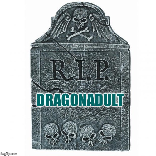 May you be reborn again soon into this world...  | DRAGONADULT | image tagged in tombstone,memes | made w/ Imgflip meme maker