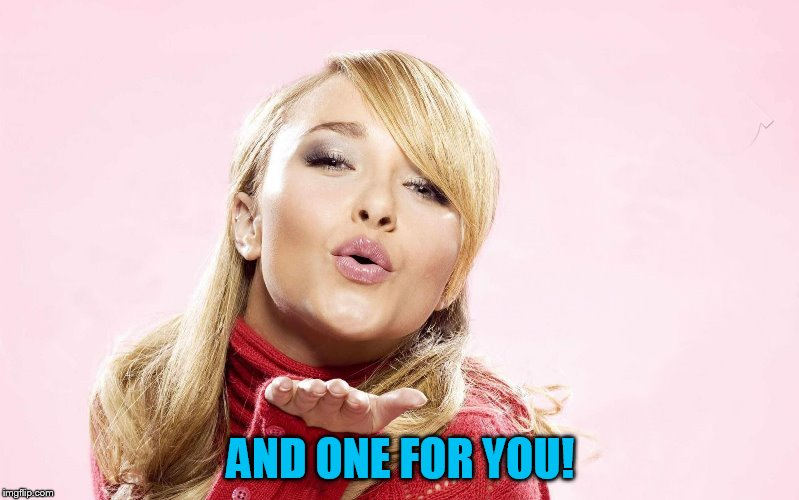 hayden blow kiss | AND ONE FOR YOU! | image tagged in hayden blow kiss | made w/ Imgflip meme maker