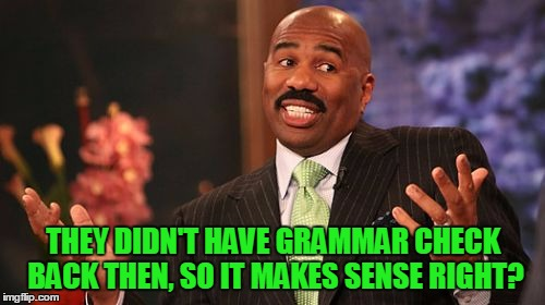 Steve Harvey Meme | THEY DIDN'T HAVE GRAMMAR CHECK BACK THEN, SO IT MAKES SENSE RIGHT? | image tagged in memes,steve harvey | made w/ Imgflip meme maker