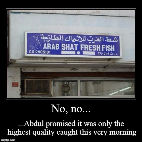 why do you ask? | No, no... | ...Abdul promised it was only the highest quality caught this very morning | image tagged in funny,demotivationals | made w/ Imgflip demotivational maker