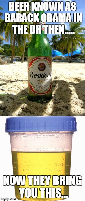 Beer in the Dominican Republic then.... | BEER KNOWN AS BARACK OBAMA IN THE DR THEN..... NOW THEY BRING YOU THIS... | image tagged in barack obama | made w/ Imgflip meme maker