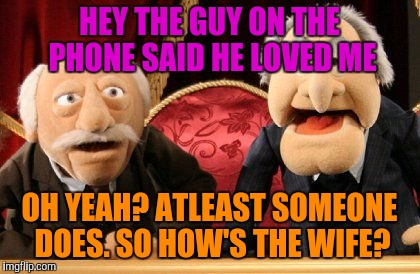 HEY THE GUY ON THE PHONE SAID HE LOVED ME OH YEAH? ATLEAST SOMEONE DOES. SO HOW'S THE WIFE? | made w/ Imgflip meme maker
