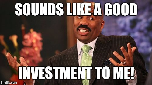 Steve Harvey Meme | SOUNDS LIKE A GOOD INVESTMENT TO ME! | image tagged in memes,steve harvey | made w/ Imgflip meme maker