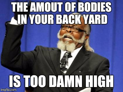 Too Damn High Meme | THE AMOUT OF BODIES IN YOUR BACK YARD IS TOO DAMN HIGH | image tagged in memes,too damn high | made w/ Imgflip meme maker