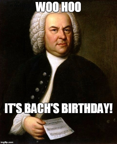 Born March 21, 1685 | WOO HOO IT'S BACH'S BIRTHDAY! | image tagged in meme,bach,classical music,baroque composer,yay bach | made w/ Imgflip meme maker