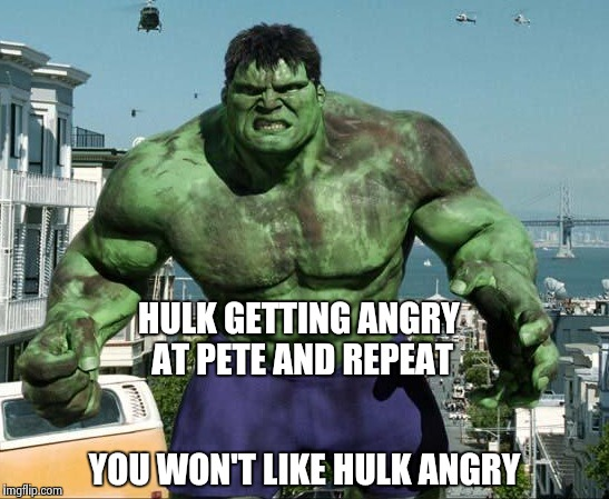 HULK GETTING ANGRY AT PETE AND REPEAT YOU WON'T LIKE HULK ANGRY | image tagged in hulk | made w/ Imgflip meme maker