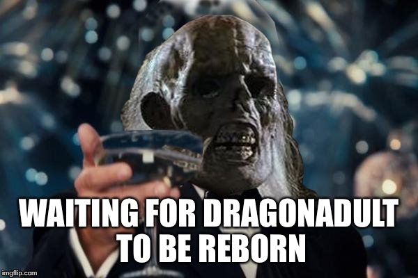 ill be waiting to cheer | WAITING FOR DRAGONADULT TO BE REBORN | image tagged in ill be waiting to cheer | made w/ Imgflip meme maker