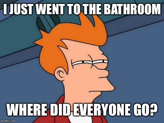 Futurama Fry Meme | I JUST WENT TO THE BATHROOM WHERE DID EVERYONE GO? | image tagged in memes,futurama fry | made w/ Imgflip meme maker