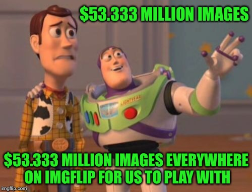 X, X Everywhere Meme | $53.333 MILLION IMAGES $53.333 MILLION IMAGES EVERYWHERE ON IMGFLIP FOR US TO PLAY WITH | image tagged in memes,x x everywhere | made w/ Imgflip meme maker