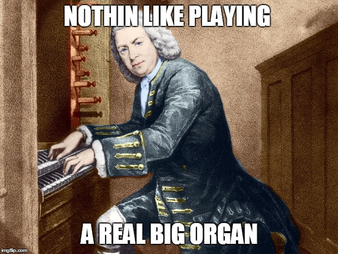 NOTHIN LIKE PLAYING A REAL BIG ORGAN | made w/ Imgflip meme maker
