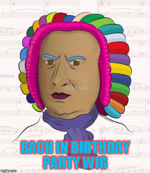 BACH IN BIRTHDAY PARTY WIG | made w/ Imgflip meme maker