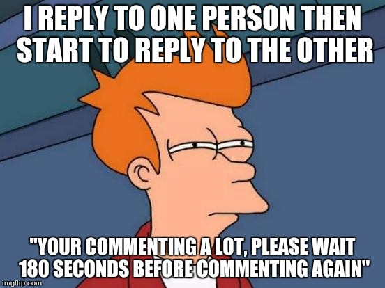 "Futurama Fry Meme | I REPLY TO ONE PERSON THEN START TO REPLY TO THE OTHER ""YOUR COMMENTING A LOT, PLEASE WAIT 180 SECONDS BEFORE COMMENTING AGAIN"" 
