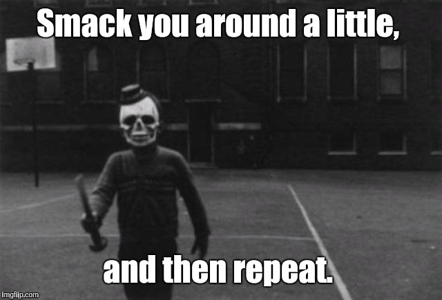 1c1pkb.jpg  | Smack you around a little, and then repeat. | image tagged in 1c1pkbjpg | made w/ Imgflip meme maker