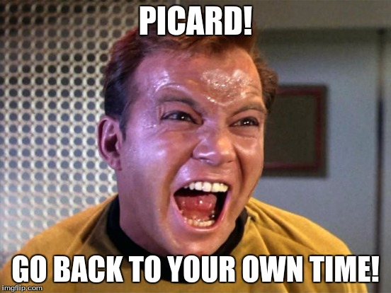 PICARD! GO BACK TO YOUR OWN TIME! | made w/ Imgflip meme maker