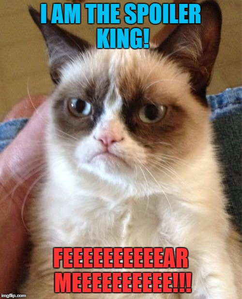 Grumpy Cat Meme | I AM THE SPOILER KING! FEEEEEEEEEEAR MEEEEEEEEEE!!! | image tagged in memes,grumpy cat | made w/ Imgflip meme maker