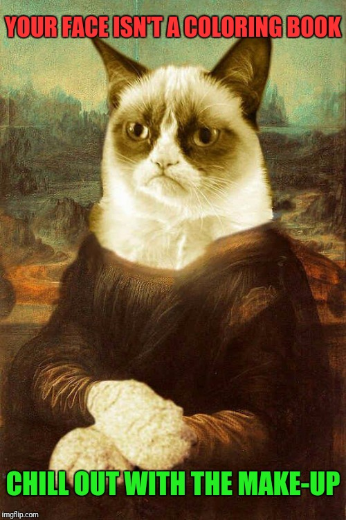 Grumpy Cat Mona Lisa | YOUR FACE ISN'T A COLORING BOOK CHILL OUT WITH THE MAKE-UP | image tagged in grumpy cat 1,grumpy cat,memes,too much makeup,google images,pinterest | made w/ Imgflip meme maker