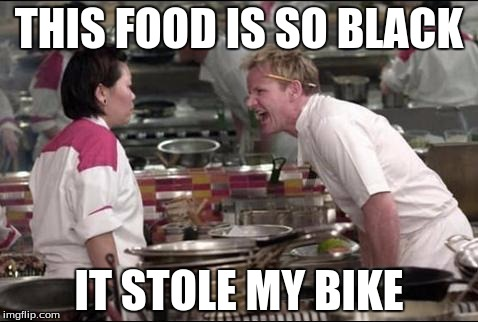 Angry Chef Gordon Ramsay Meme | THIS FOOD IS SO BLACK IT STOLE MY BIKE | image tagged in memes,angry chef gordon ramsay | made w/ Imgflip meme maker