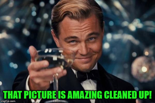 Leonardo Dicaprio Cheers Meme | THAT PICTURE IS AMAZING CLEANED UP! | image tagged in memes,leonardo dicaprio cheers | made w/ Imgflip meme maker