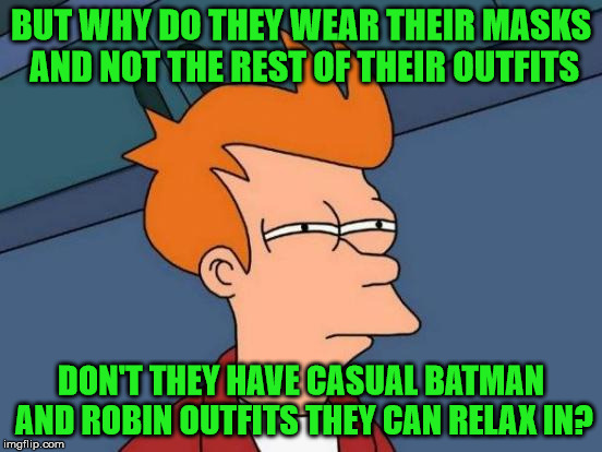 Futurama Fry Meme | BUT WHY DO THEY WEAR THEIR MASKS AND NOT THE REST OF THEIR OUTFITS DON'T THEY HAVE CASUAL BATMAN AND ROBIN OUTFITS THEY CAN RELAX IN? | image tagged in memes,futurama fry | made w/ Imgflip meme maker