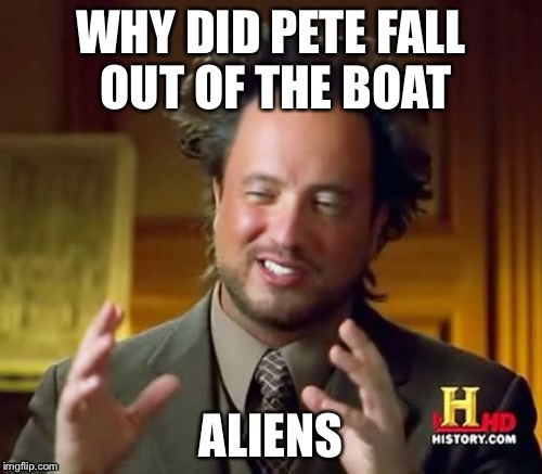 Perhaps we should be more focused on why Pete fell out of the boat... | WHY DID PETE FALL OUT OF THE BOAT ALIENS | image tagged in memes,ancient aliens | made w/ Imgflip meme maker