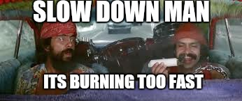 SLOW DOWN MAN ITS BURNING TOO FAST | made w/ Imgflip meme maker