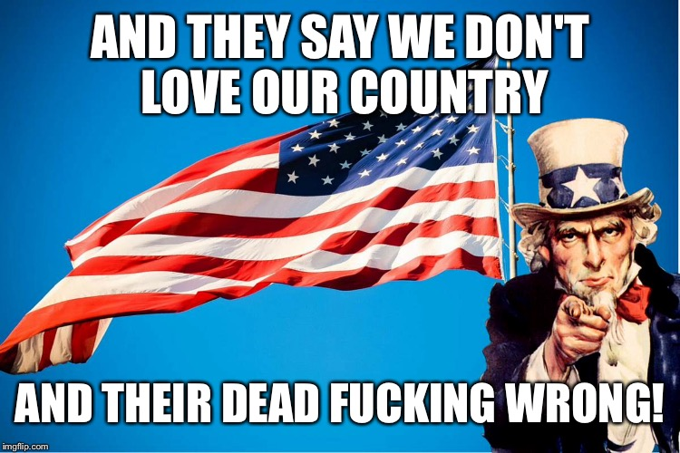 AND THEY SAY WE DON'T LOVE OUR COUNTRY AND THEIR DEAD F**KING WRONG! | made w/ Imgflip meme maker