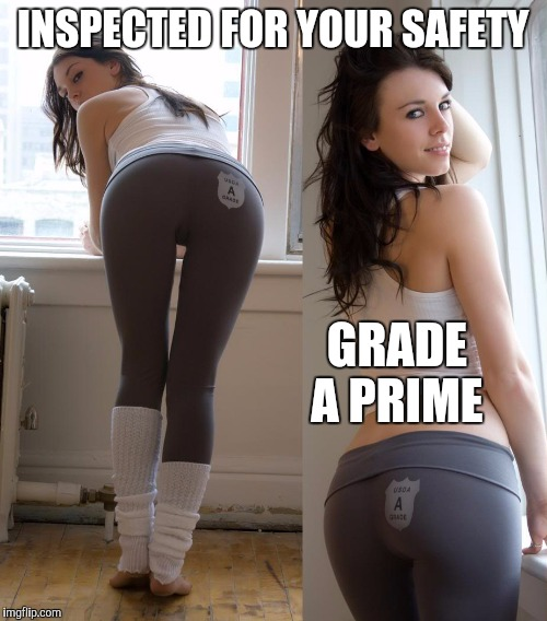 Always get the A grade. Yoga pants week a Tet/Lynch event! | INSPECTED FOR YOUR SAFETY GRADE A PRIME | image tagged in yoga pants week,yoga pants | made w/ Imgflip meme maker