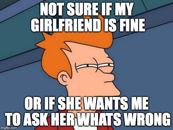 Futurama Fry Meme | NOT SURE IF MY GIRLFRIEND IS FINE OR IF SHE WANTS ME TO ASK HER WHATS WRONG | image tagged in memes,futurama fry | made w/ Imgflip meme maker