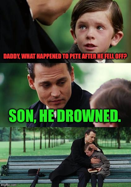 Finding Neverland Meme | DADDY, WHAT HAPPENED TO PETE AFTER HE FELL OFF? SON, HE DROWNED. | image tagged in memes,finding neverland | made w/ Imgflip meme maker