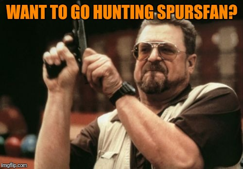 Am I The Only One Around Here Meme | WANT TO GO HUNTING SPURSFAN? | image tagged in memes,am i the only one around here | made w/ Imgflip meme maker